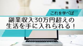 これを学べば副業収入30万円超えの生活を手に入れられる!